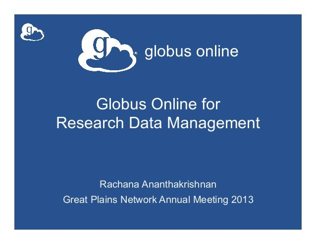 globus onlineGlobus Online forResearch Data ManagementRachana AnanthakrishnanGreat Plains Network Annual Meeting 2013
