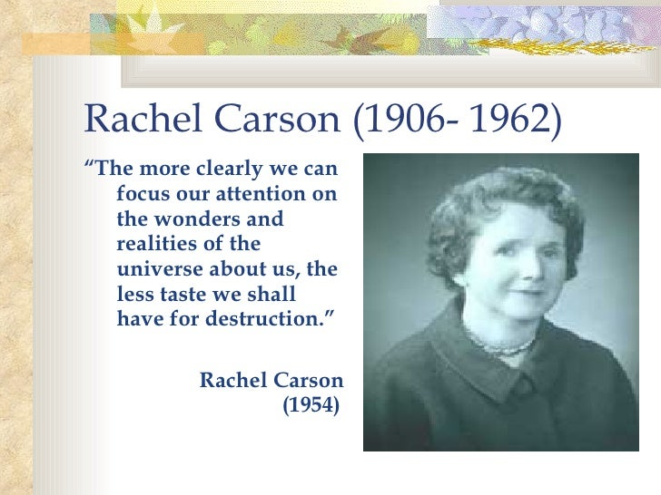 "Rachel Carson (1906- 1962)   <ul><li>"" The more clearly we can focus our attention on the wonders and realities of the uni..."