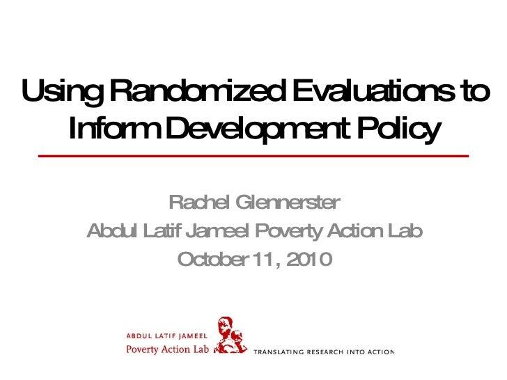Using Randomized Evaluations to Inform Development Policy Rachel Glennerster Abdul Latif Jameel Poverty Action Lab October...