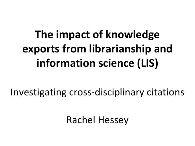 The impact of knowledge  exports from librarianship and    information science (LIS)Investigating cross-disciplinary citat...