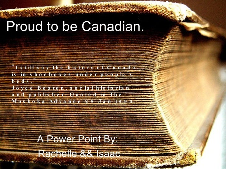 """Proud to be Canadian. A Power Point By:  Rachelle && Isaac """"I still say the history of Canada is in shoeboxes under p..."""