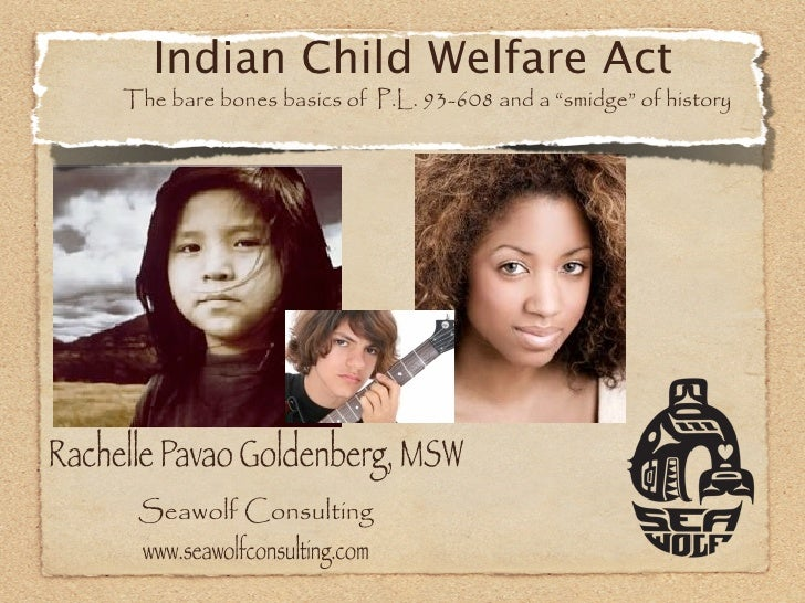 "Indian Child Welfare Act     The bare bones basics of P.L. 93-608 and a ""smidge"" of historyRachelle Pavao Goldenberg, MSW ..."