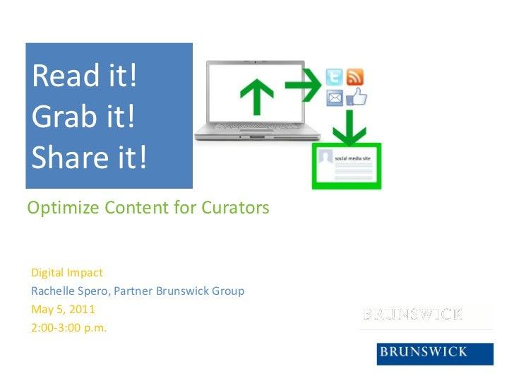 Read it!Grab it!Share it!Optimize Content for CuratorsDigital ImpactRachelle Spero, Partner Brunswick GroupMay 5, 20112:00...