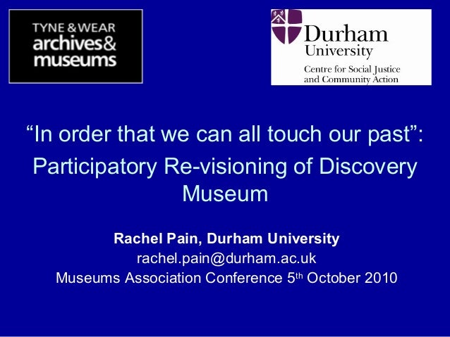 """""""In order that we can all touch our past"""": Participatory Re-visioning of Discovery Museum Rachel Pain, Durham University r..."""