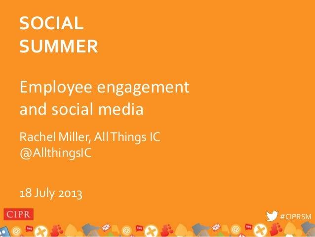 #CIPRSM#CIPRSM Employee engagement and social media Rachel Miller, AllThings IC @AllthingsIC 18 July 2013 SOCIAL SUMMER