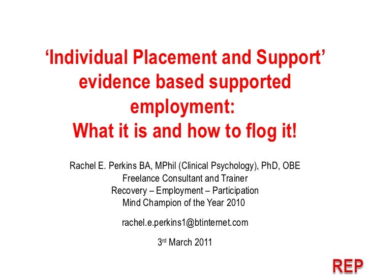 ' Individual Placement and Support' evidence based supported employment:  What it is and how to flog it! Rachel E. Perkins...