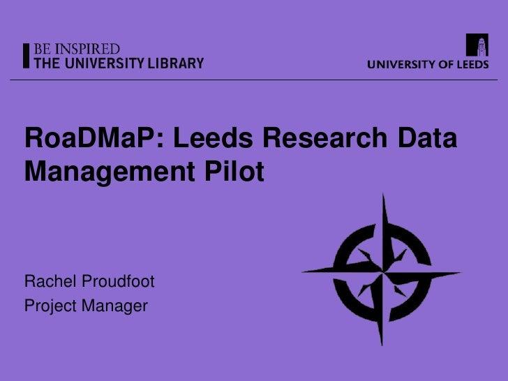 RoaDMaP: Leeds Research DataManagement PilotRachel ProudfootProject Manager