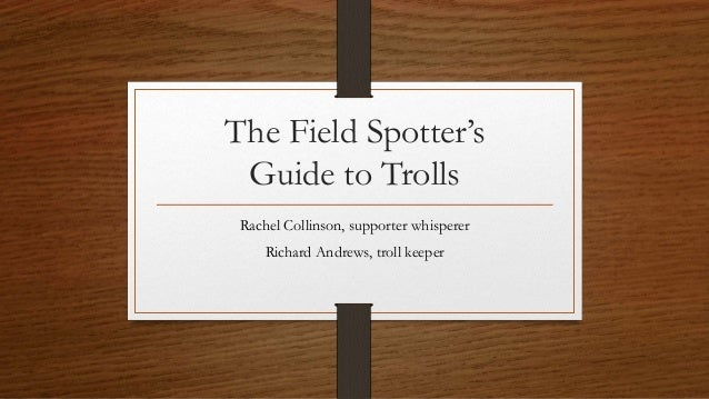 The Field Spotter's Guide to Trolls Rachel Collinson, supporter whisperer Richard Andrews, troll keeper