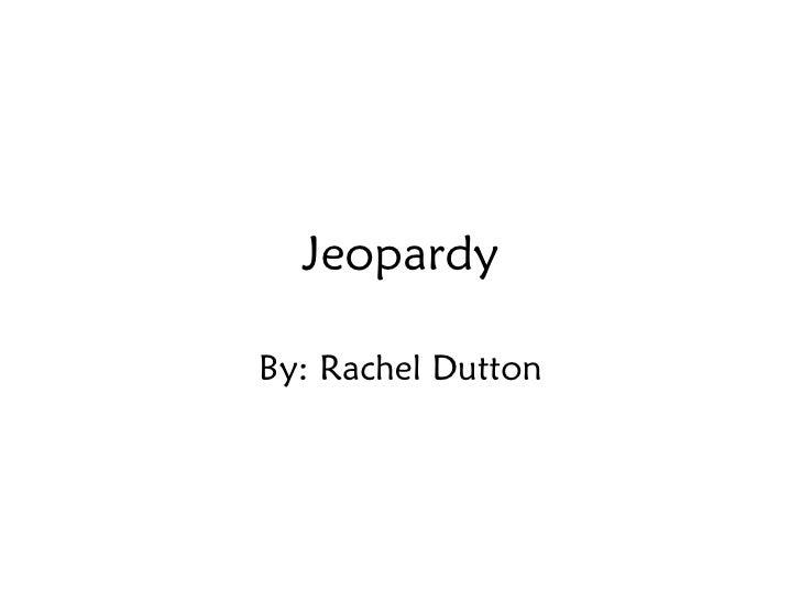 Jeopardy By: Rachel Dutton