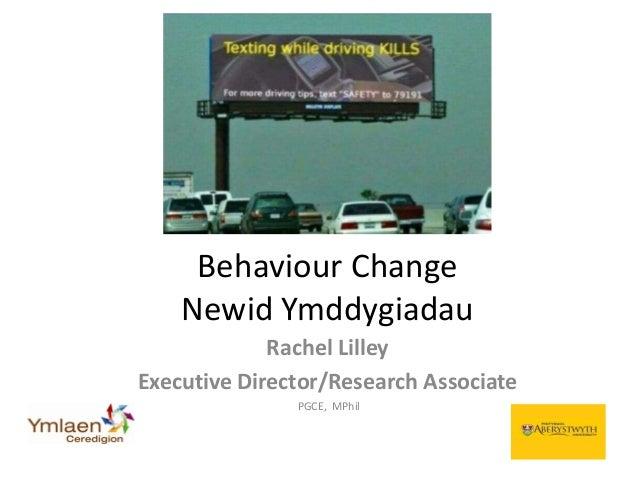 Rachel Lilley Executive Director/Research Associate PGCE, MPhil Behaviour Change Newid Ymddygiadau