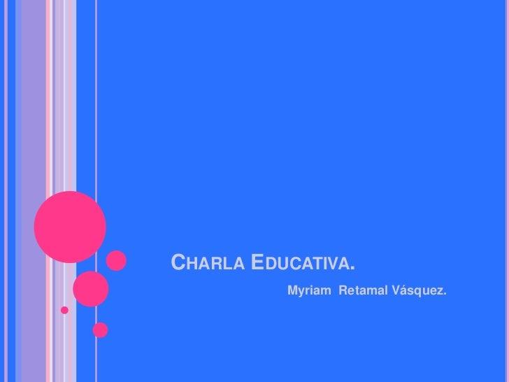 CHARLA EDUCATIVA.          Myriam Retamal Vásquez.