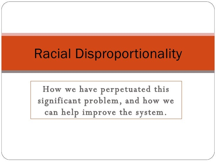 How we have perpetuated this significant problem, and how we can help improve the system. Racial Disproportionality