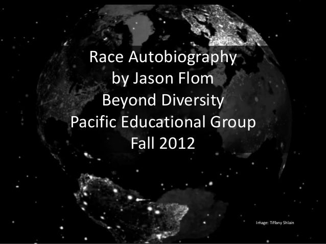 Race Autobiography      by Jason Flom    Beyond DiversityPacific Educational Group         Fall 2012                      ...