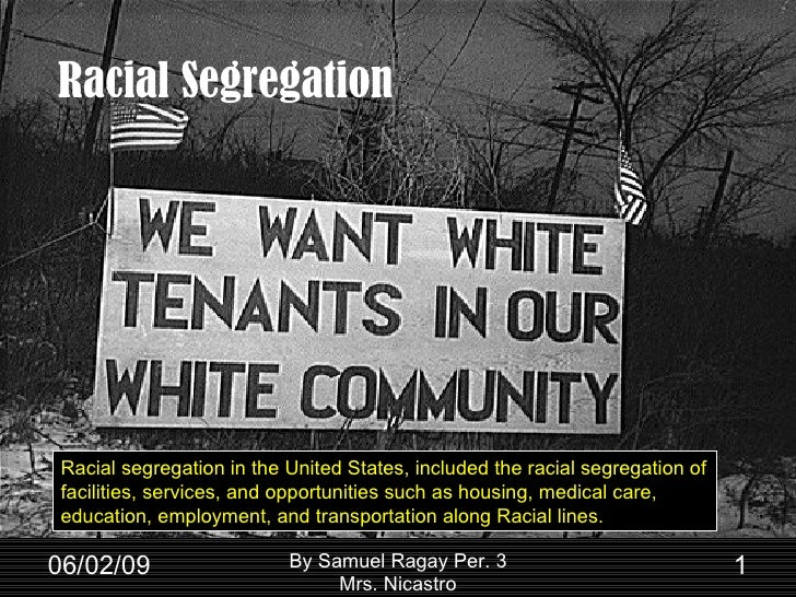 Racial Segregation 06/10/09 By Samuel Ragay Per. 3 Mrs. Nicastro Racial segregation in the United States, included the rac...