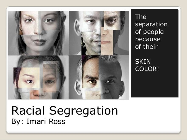 Racial SegregationBy: Imari RossTheseparationof peoplebecauseof theirSKINCOLOR!