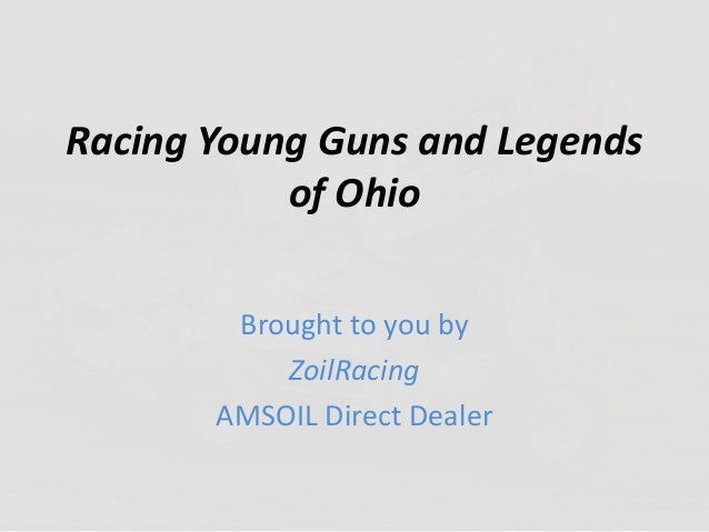Racing Young Guns and Legends of Ohio Brought to you by ZoilRacing AMSOIL Direct Dealer