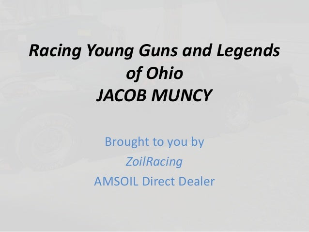 Racing Young Guns and Legends of Ohio JACOB MUNCY Brought to you by ZoilRacing AMSOIL Direct Dealer