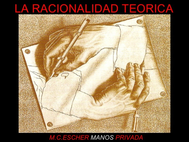 M.C.ESCHER  MANOS  PRIVADA LA RACIONALIDAD TEORICA
