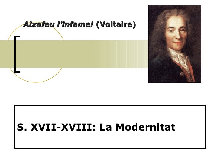 S. XVII-XVIII: La Modernitat Aixafeu l'infame!  (Voltaire)