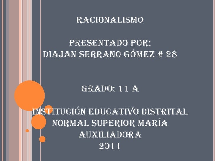 Racionalismo       Presentado por:  Diajan Serrano Gómez # 28         Grado: 11 AInstitución educativo distrital    normal...