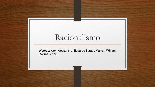 Racionalismo Nomes: Alex, Alessandro, Eduardo Buratti, Marlon, William Turma: 23 MP
