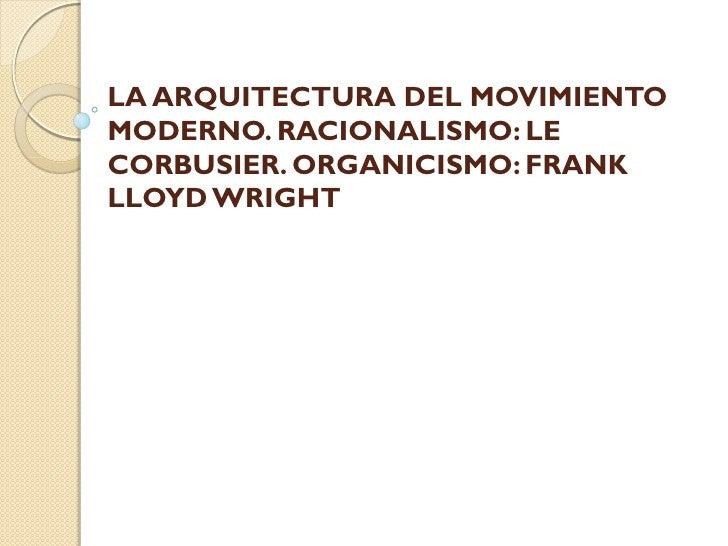 LA ARQUITECTURA DEL MOVIMIENTOMODERNO. RACIONALISMO: LECORBUSIER. ORGANICISMO: FRANKLLOYD WRIGHT