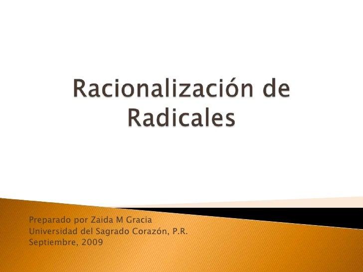 Racionalización de Radicales<br />PreparadoporZaida M Gracia<br />Universidad del SagradoCorazón, P.R.<br />Septiembre, 20...