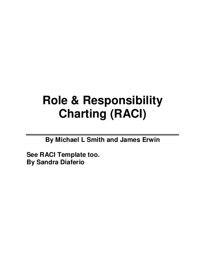 Role & Responsibility      Charting (RACI)     By Michael L Smith and James ErwinSee RACI Template too.By Sandra Diaferio
