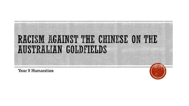 racism on the australian goldfields essay Understanding racism racism is the result of a complex interplay of individual attitudes, social values and institutional practices it may be expressed in the actions of individuals and institutions and takes a range of forms.