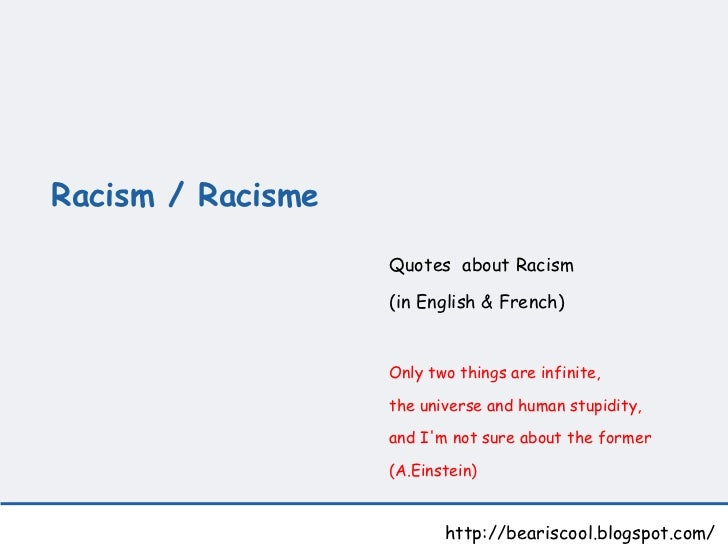Racism / Racisme   http://beariscool.blogspot.com/ Quotes  about Racism  (in English & French) Only two things are infinit...