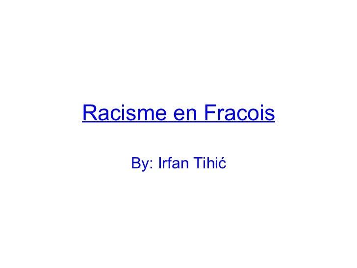 Racisme en Fracois By: Irfan Tihić
