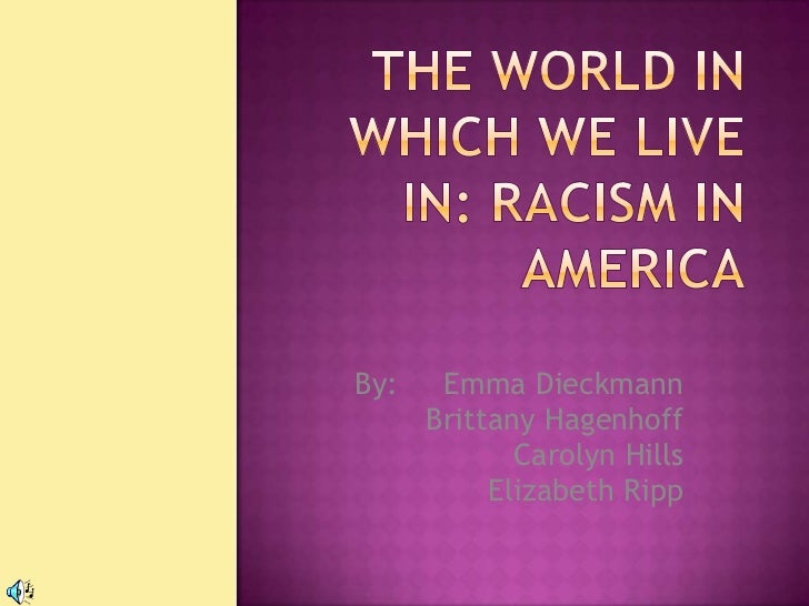 The World In Which We Live In: Racism In America<br />By:     Emma Dieckmann<br />           Brittany Hagenhoff<br /> Caro...