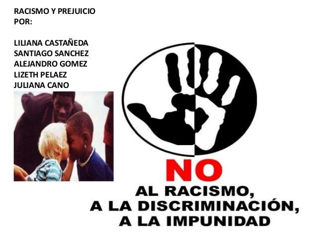 RACISMO Y PREJUICIO  POR:  LILIANA CASTAÑEDA  SANTIAGO SANCHEZ  ALEJANDRO GOMEZ  LIZETH PELAEZ  JULIANA CANO