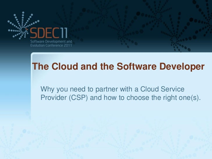 The Cloud and the Software Developer Why you need to partner with a Cloud Service Provider (CSP) and how to choose the rig...