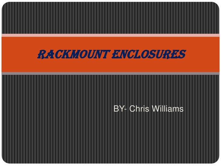 Rackmount Enclosures          BY- Chris Williams