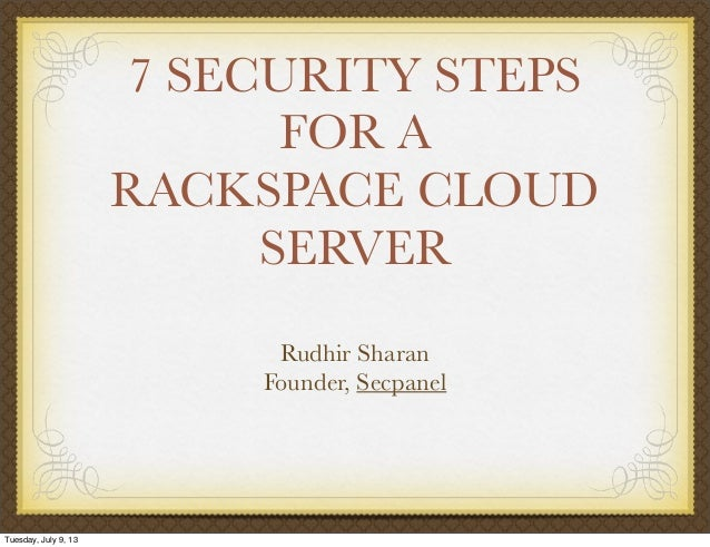 7 SECURITY STEPS FOR A RACKSPACE CLOUD SERVER Rudhir Sharan Founder, Secpanel Tuesday, July 9, 13
