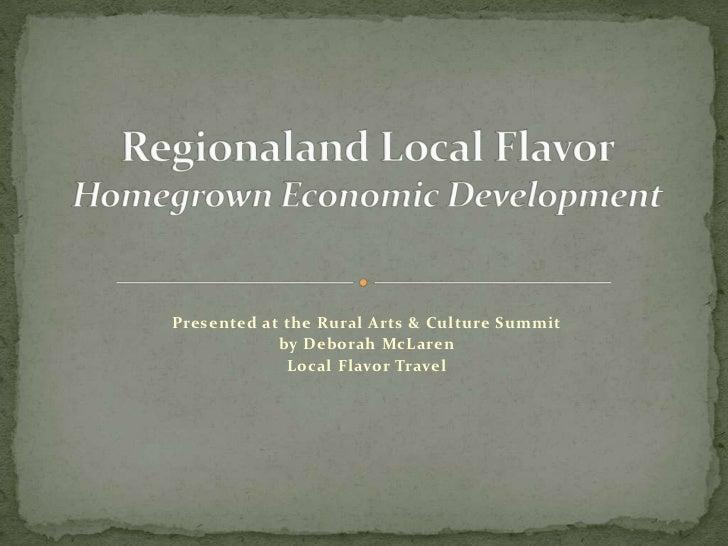 Presented at the Rural Arts & Culture Summit<br />by Deborah McLaren<br />Local Flavor Travel<br />Regionaland Local Flavo...