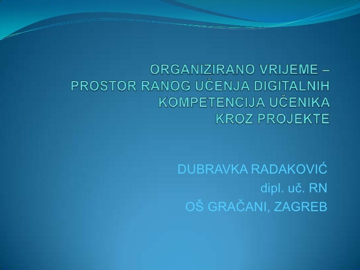 ORGANIZIRANO VRIJEME – PROSTOR RANOG UČENJA DIGITALNIH KOMPETENCIJA UČENIKA KROZ PROJEKTE<br />DUBRAVKA RADAKOVIĆ<br />dip...