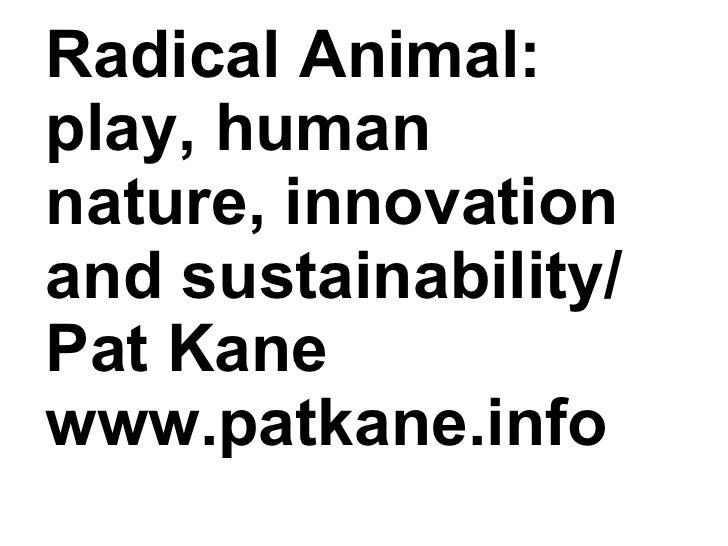 Radical Animal: play, human nature, innovation and sustainability/ Pat Kane www.patkane.info