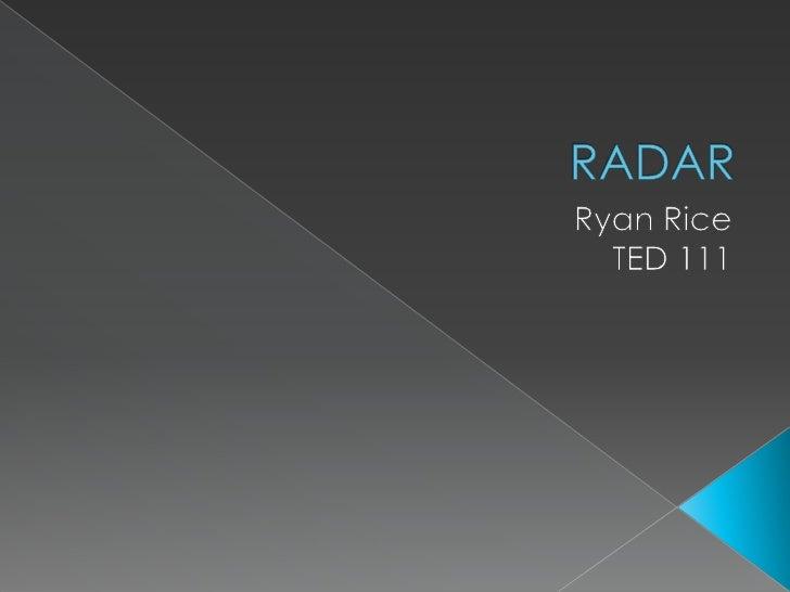 RADAR<br />Ryan Rice<br />TED 111<br />