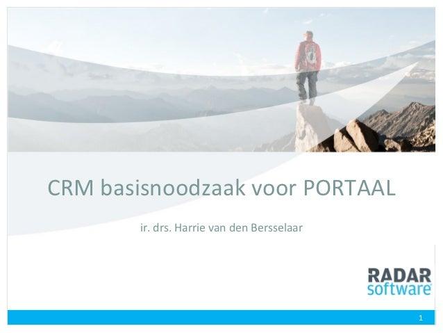 CRM basisnoodzaak voor PORTAAL        ir. drs. Harrie van den Bersselaar                                             1