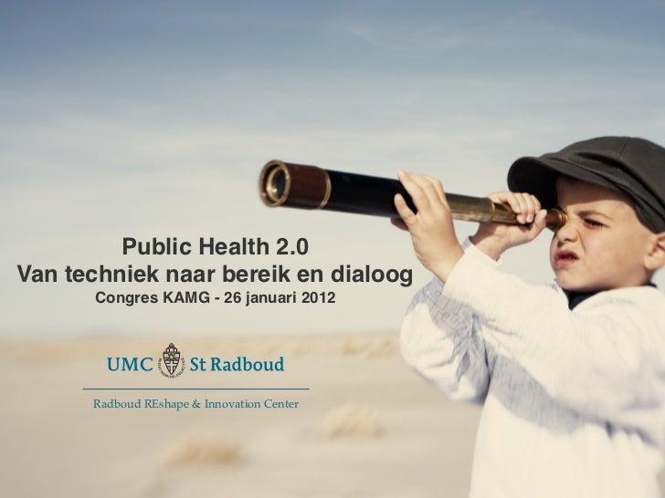 goes 2.0         Public Health 2.0!Van techniek naar bereik en dialoog !        Congres KAMG - 26 januari 2012!          ...