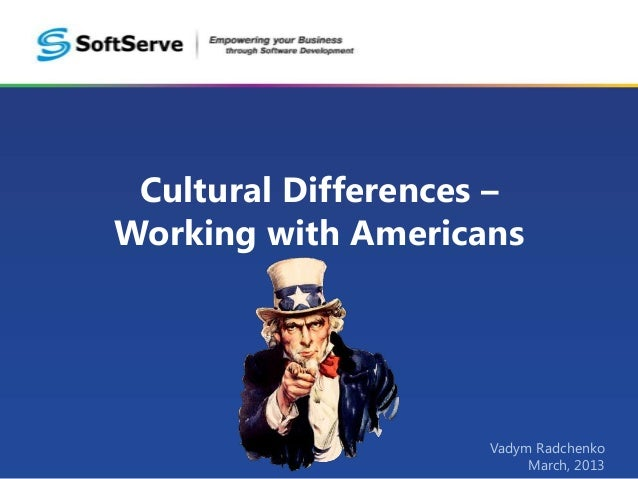 Cultural Differences –Working with Americans                     Vadym Radchenko                          March, 2013