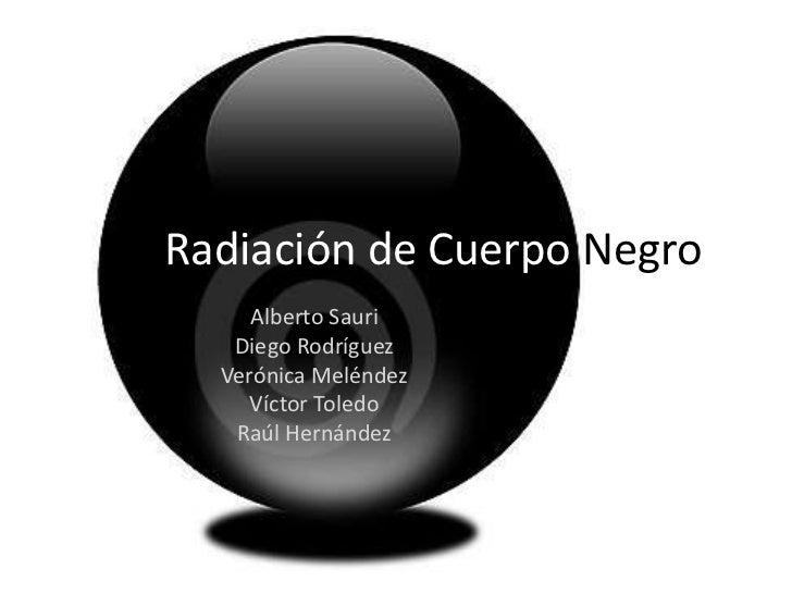Radiación de Cuerpo Negro     Alberto Sauri   Diego Rodríguez  Verónica Meléndez     Víctor Toledo   Raúl Hernández