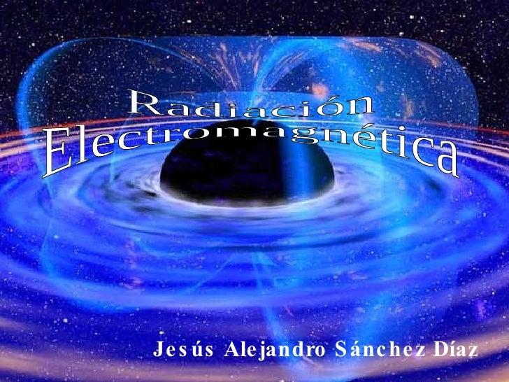Jesús Alejandro Sánchez Díaz Radiación Electromagnética