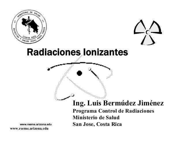 www.reeme.arizona.eduRadiaciones IonizantesIng.LuisBermúdezJiménezProgramaControldeRadiacionesMinisteriodeSalu...