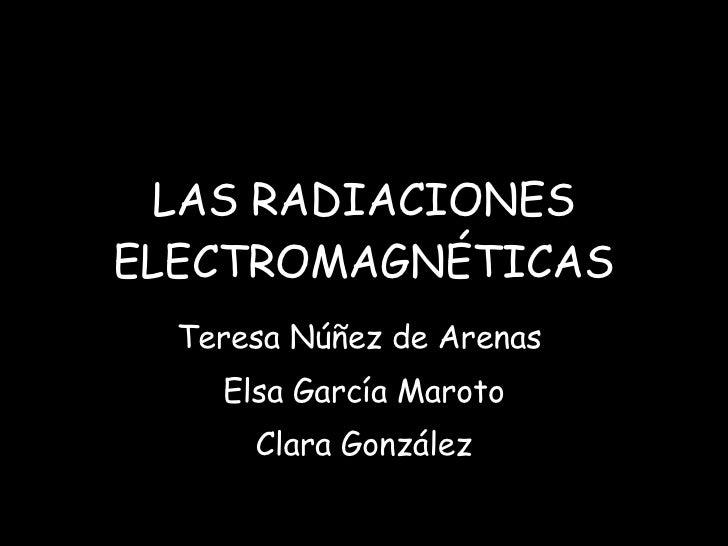 LAS RADIACIONES ELECTROMAGNÉTICAS Teresa Núñez de Arenas  Elsa García Maroto Clara González