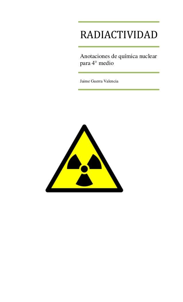 RADIACTIVIDADAnotaciones de química nuclearpara 4° medioJaime Guerra Valencia
