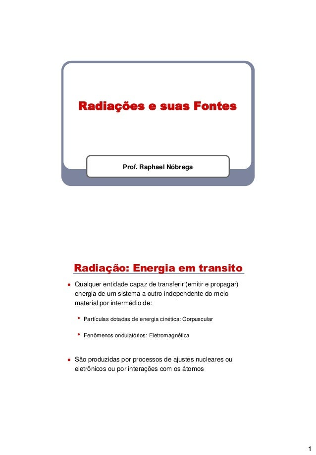 1 Radiações e suas Fontes Prof. Raphael Nóbrega Radiação: Energia em transito  Qualquer entidade capaz de transferir (emi...