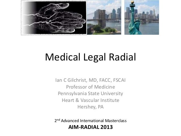Medical Legal Radial Ian C Gilchrist, MD, FACC, FSCAI Professor of Medicine Pennsylvania State University Heart & Vascular...